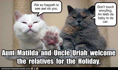 Aunt Matilda and Uncle Uriah welcome the relatives for the Holiday. We so happeh to see awl ob yoo. Don't touch ennyfing. An leeb da baby in da car.