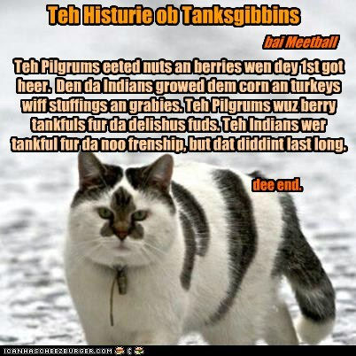Teh Histurie ob Tanksgibbins bai Meetball Teh Pilgrums eeted nuts an berries wen dey 1st got heer. Den da Indians growed dem corn an turkeys wiff stuffings an grabies. Teh Pilgrums wuz berry tankfuls fur da delishus fuds. Teh Indians wer tankful fur da noo frenship, but dat diddint last long. dee end.