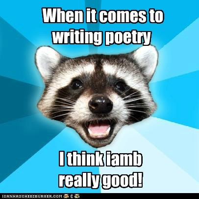 When it comes to writing poetry I think iamb really good!