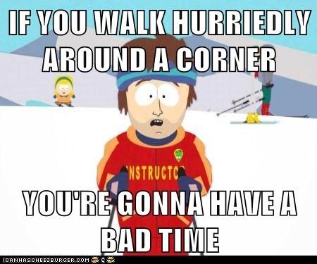 IF YOU WALK HURRIEDLY AROUND A CORNER  YOU'RE GONNA HAVE A BAD TIME