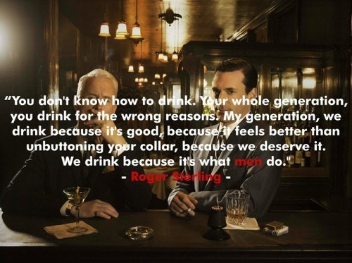 roger sterling,what men do,Wasted Wisdom,why do you drink