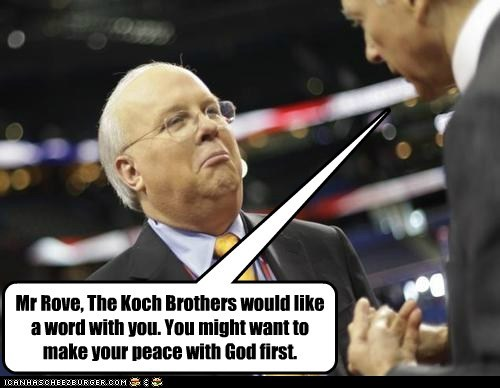 Mr Rove, The Koch Brothers would like a word with you. You might want to make your peace with God first.
