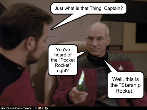 "Just what is that Thing, Captain? You've heard of the ""Pocket Rocket"" right? Well, this is the ""Starship Rocket."" Y"