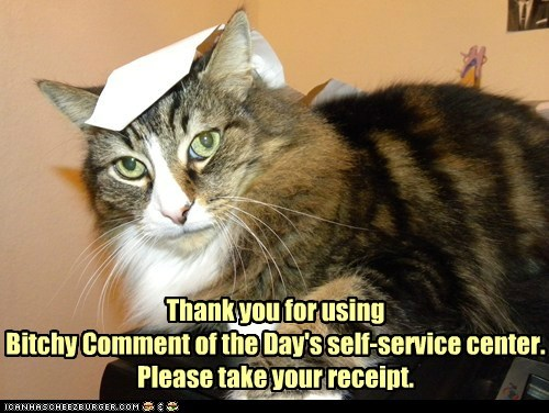 Thank you for using Bitchy Comment of the Day's self-service center. Please take your receipt.