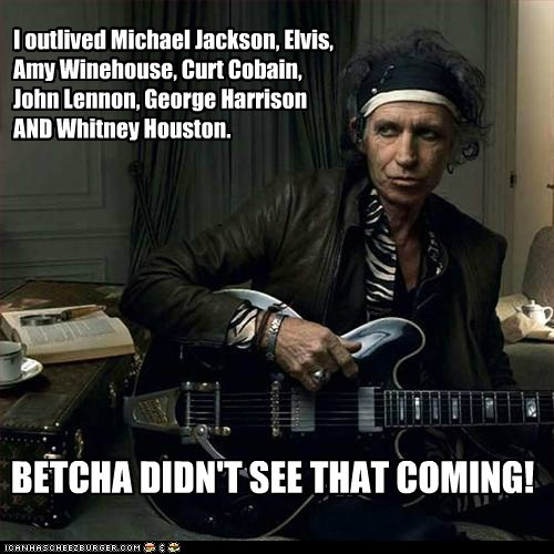 I outlived Michael Jackson, Elvis, Amy Winehouse, Curt Cobain, John Lennon, George Harrison AND Whitney Houston. BETCHA DIDN'T SEE THAT COMING!