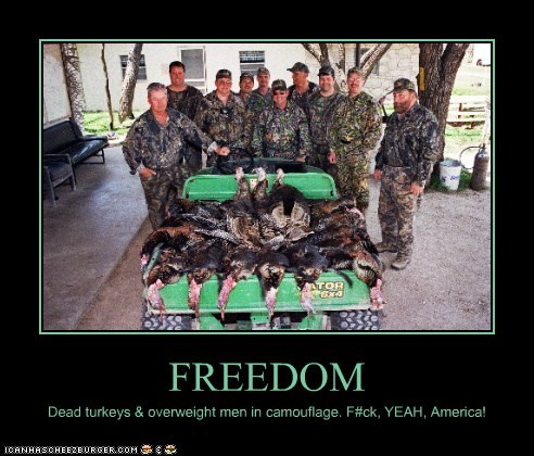 FREEDOM Dead turkeys & overweight men in camouflage. F#ck, YEAH, America!
