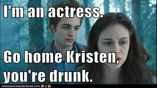 I'm an actress. Go home Kristen, you're drunk.