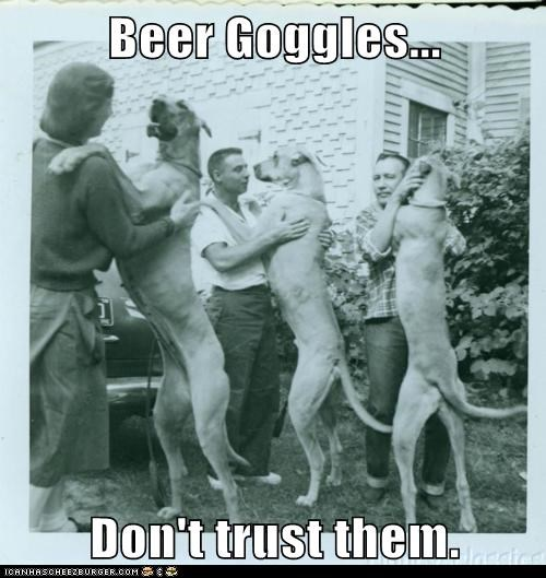 Beer Goggles... Don't trust them.