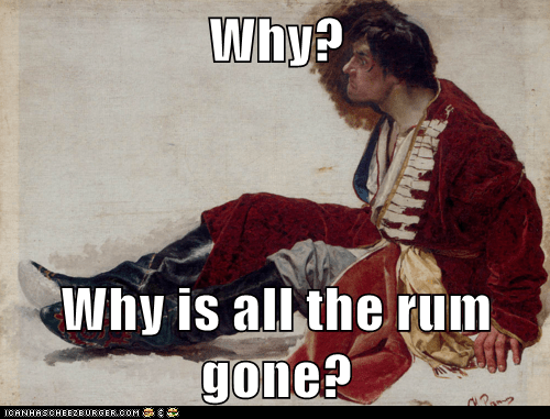 Why? Why is all the rum gone?