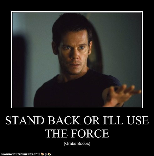 STAND BACK OR I'LL USE THE FORCE