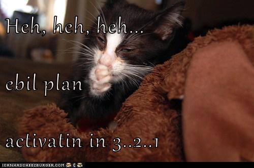 Heh, heh, heh... ebil plan activatin in 3..2..1