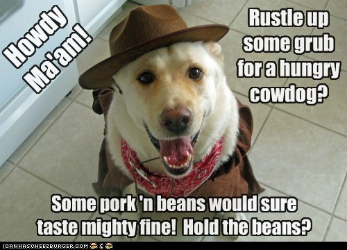 Rustle up some grub for a hungry cowdog? Howdy Ma'am! Some pork 'n beans would sure taste mighty fine! Hold the beans?
