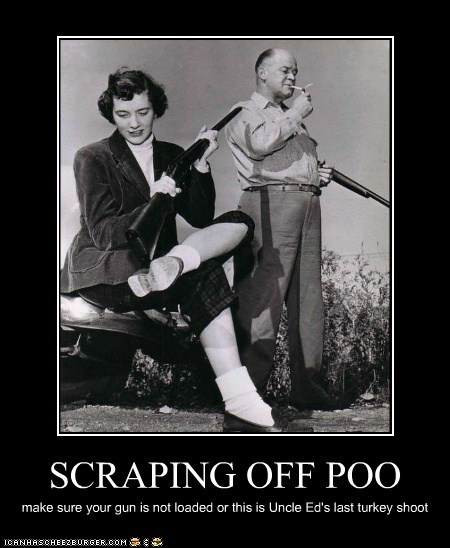 SCRAPING OFF POO make sure your gun is not loaded or this is Uncle Ed's last turkey shoot