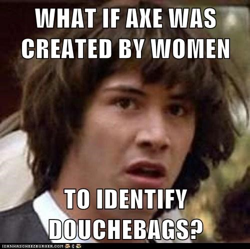 WHAT IF AXE WAS CREATED BY WOMEN TO IDENTIFY DOUCHEBAGS?