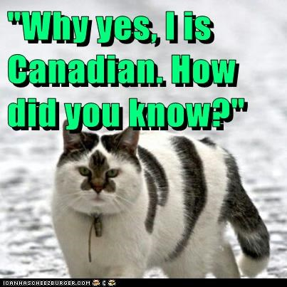 """Why yes, I is Canadian. How did you know?"""