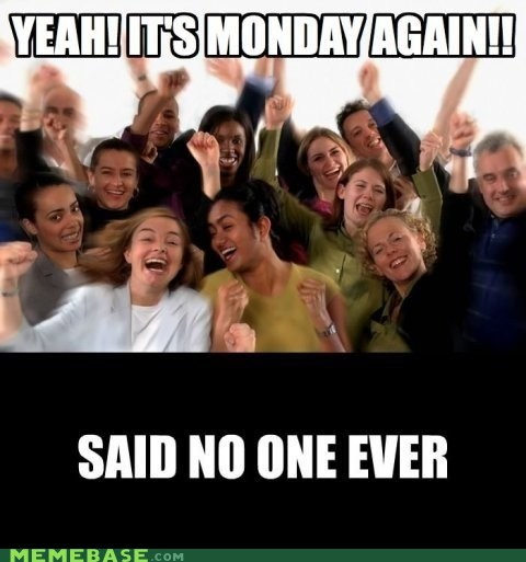 said no one ever mondays