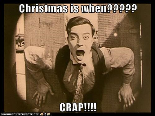 Christmas is when????? CRAP!!!!