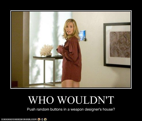WHO WOULDN'T Push random buttons in a weapon designer's house?