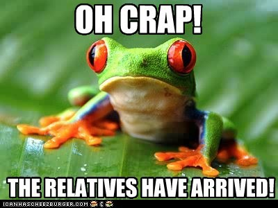 OH CRAP! THE RELATIVES HAVE ARRIVED!