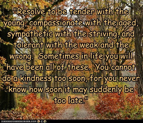 """""""Resolve to be tender with the young, compassionate with the aged, sympathetic with the striving, and tolerant with the weak and the wrong. Sometimes in life you will have been all of these. You cannot do a kindness too soon, for you never know how soon it may suddenly be too late."""""""