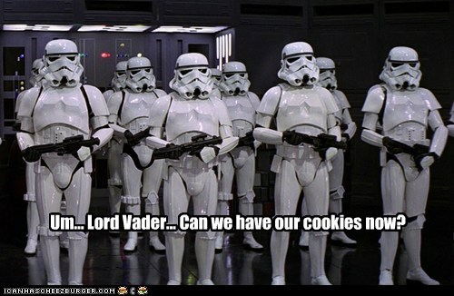 Um... Lord Vader... Can we have our cookies now?