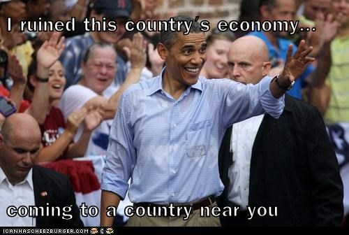 I ruined this country's economy...  coming to a country near you