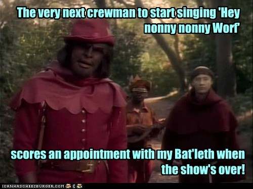 The very next crewman to start singing 'Hey nonny nonny Worf' scores an appointment with my Bat'leth when the show's over!