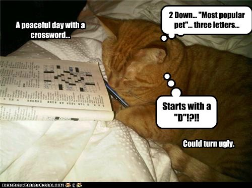 """A peaceful day with a crossword... Could turn ugly. 2 Down... """"Most popular pet""""... three letters... Starts with a """"D""""!?!!"""