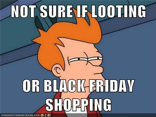 not sure if,black friday,looting,Futurama Fry