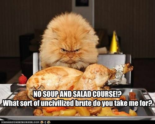 NO SOUP AND SALAD COURSE!? What sort of uncivilized brute do you take me for?