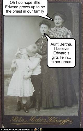 Oh I do hope little Edward grows up to be the priest in our family Aunt Bertha, I believe Edward's gifts lie in... other areas