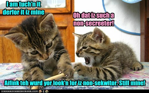 I am tuch'n it derfor it iz mine Oh dat iz such a non-secreeter! Aifink teh wurd yor look'n for iz non-sekwitor. Still mine!