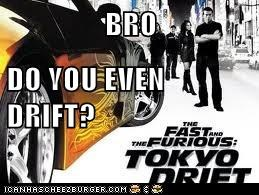 BRO DO YOU EVEN DRIFT?