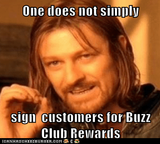 One does not simply  sign  customers for Buzz Club Rewards