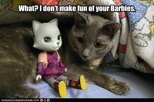 What? I don't make fun of your Barbies.