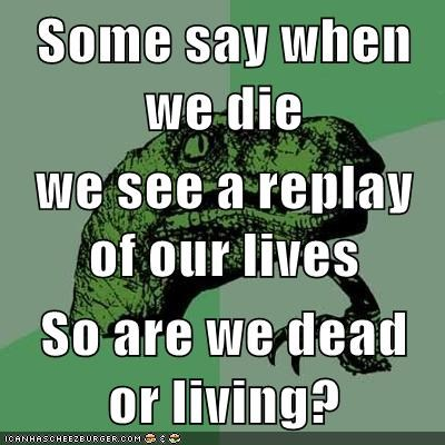 Some say when we die we see a replay of our lives So are we dead or living?