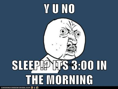 Y U NO  SLEEP!? ITS 3:00 IN THE MORNING