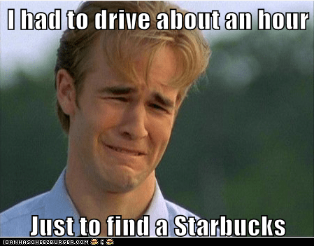 I had to drive about an hour  Just to find a Starbucks