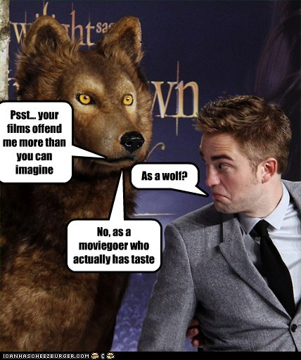 Psst... your films offend me more than you can imagine As a wolf? No, as a moviegoer who actually has taste