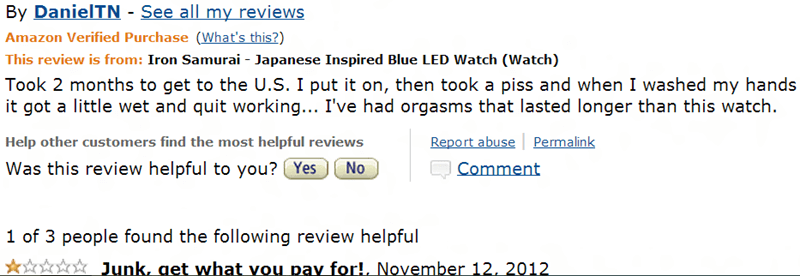 amazon review Iron Samurai Japanese Inspired Blue LED Watch (Watch) Took 2 months to get to the U.S. I put it on, then took a piss and when I washed my hands it got a little wet and quit working... I've had orgasms that lasted longer than this watch. Report abuse Permalink Help other customers find the most helpful reviews No Was this review helpful to you? Yes Comment 1 of 3 people found the following review