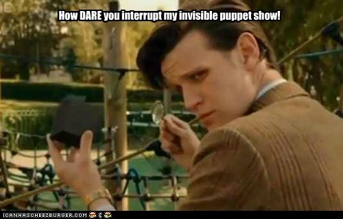 How DARE you interrupt my invisible puppet show!