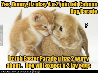 Yes, Bunny, itz okay 4 u 2 join teh Catmas Day Parade Itz teh Easter Parade u haz 2 wurry about . Dey will expect u 2 lay eggs ? Chech1965 271112