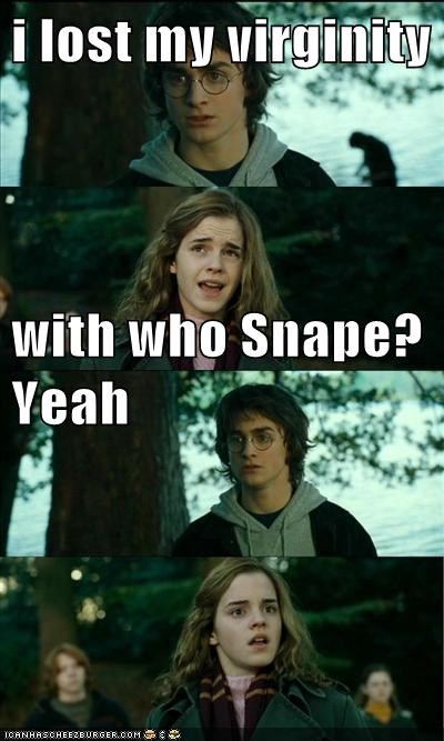 i lost my virginity  with who Snape?                           Yeah