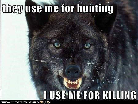 they use me for hunting  I USE ME FOR KILLING