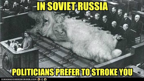 IN SOVIET RUSSIA POLITICIANS PREFER TO STROKE YOU