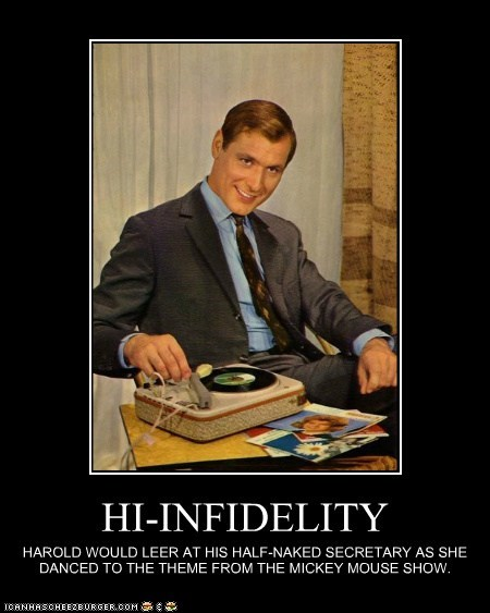 HI-INFIDELITY HAROLD WOULD LEER AT HIS HALF-NAKED SECRETARY AS SHE DANCED TO THE THEME FROM THE MICKEY MOUSE SHOW.