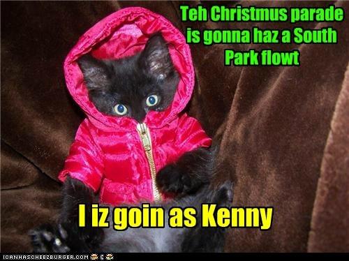 Teh Christmus parade is gonna haz a South Park flowt I iz goin as Kenny