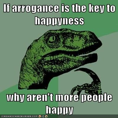 If arrogance is the key to happyness  why aren't more people happy