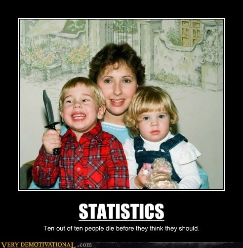 STATISTICS Ten out of ten people die before they think they should.