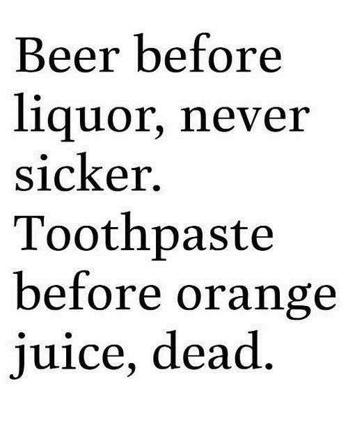 orange juice,dead,toothpaste,beer before liquor
